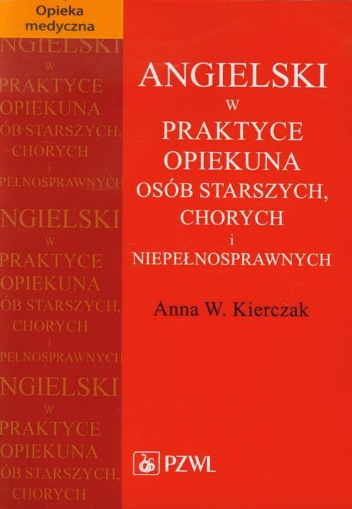 Angielski w praktyce opiekuna osób starszych, chorych i niepełnosprawnych  Kierczak Anna W.-62927
