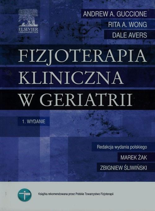 Fizjoterapia kliniczna w geriatrii  Guccione Andrew A., Wong Rita A., Avers Dale-77673
