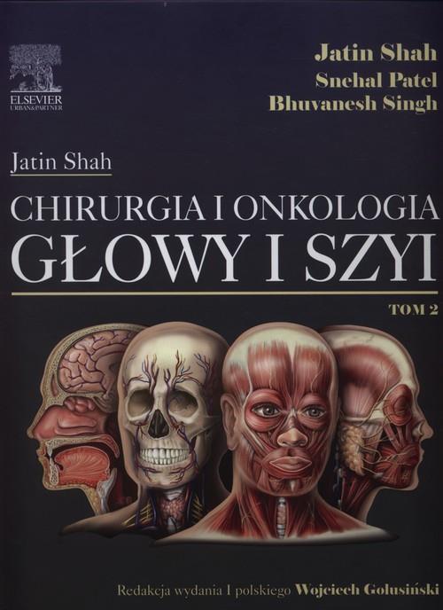 Chirurgia i onkologia głowy i szyi Tom 2  Shah Jatin, Patel Shehal, Singh Bhuvanesh-77882